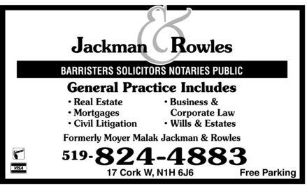 Jackman & Rowles (519-824-4883) - Display Ad - Jackman & Rowles BARRISTERS SOLICITORS NOTARIES PUBLIC General Practice Includes  Real Estate  Mortgages  Civil Litigation  Business & Corporate Law  Wills  Estates Formerly Moyer Malak Jackman & Rowles  Interac  VISA 519 824-4883 17 Cork W, N1H 6J6 Free Parking Jackman & Rowles BARRISTERS SOLICITORS NOTARIES PUBLIC General Practice Includes  Real Estate  Mortgages  Civil Litigation  Business & Corporate Law  Wills  Estates Formerly Moyer Malak Jackman & Rowles  Interac  VISA 519 824-4883 17 Cork W, N1H 6J6 Free Parking Jackman & Rowles BARRISTERS SOLICITORS NOTARIES PUBLIC General Practice Includes  Real Estate  Mortgages  Civil Litigation  Business & Corporate Law  Wills  Estates Formerly Moyer Malak Jackman & Rowles  Interac  VISA 519 824-4883 17 Cork W, N1H 6J6 Free Parking