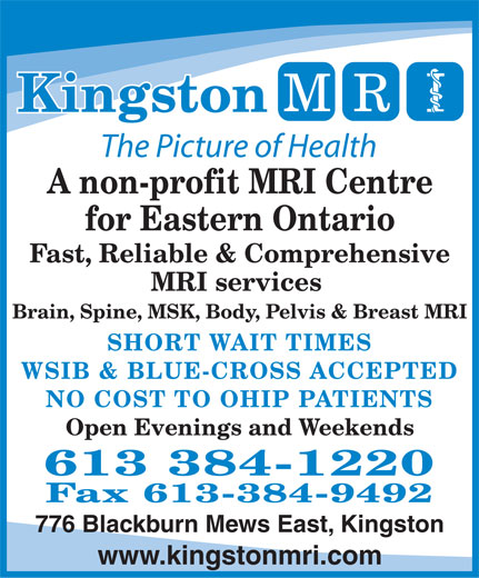 Kingston MRI (613-384-1220) - Annonce illustrée======= - Kingston The Picture of Health A non-profit MRI Centre for Eastern Ontario Fast, Reliable & Comprehensive MRI services Brain, Spine, MSK, Body, Pelvis & Breast MRI SHORT WAIT TIMES WSIB & BLUE-CROSS ACCEPTED NO COST TO OHIP PATIENTS Open Evenings and Weekends 613 384-1220 Fax 613-384-9492 776 Blackburn Mews East, Kingston www.kingstonmri.com  Kingston The Picture of Health A non-profit MRI Centre for Eastern Ontario Fast, Reliable & Comprehensive MRI services Brain, Spine, MSK, Body, Pelvis & Breast MRI SHORT WAIT TIMES WSIB & BLUE-CROSS ACCEPTED NO COST TO OHIP PATIENTS Open Evenings and Weekends 613 384-1220 Fax 613-384-9492 776 Blackburn Mews East, Kingston www.kingstonmri.com  Kingston The Picture of Health A non-profit MRI Centre for Eastern Ontario Fast, Reliable & Comprehensive MRI services Brain, Spine, MSK, Body, Pelvis & Breast MRI SHORT WAIT TIMES WSIB & BLUE-CROSS ACCEPTED NO COST TO OHIP PATIENTS Open Evenings and Weekends 613 384-1220 Fax 613-384-9492 776 Blackburn Mews East, Kingston www.kingstonmri.com  Kingston The Picture of Health A non-profit MRI Centre for Eastern Ontario Fast, Reliable & Comprehensive MRI services Brain, Spine, MSK, Body, Pelvis & Breast MRI SHORT WAIT TIMES WSIB & BLUE-CROSS ACCEPTED NO COST TO OHIP PATIENTS Open Evenings and Weekends 613 384-1220 Fax 613-384-9492 776 Blackburn Mews East, Kingston www.kingstonmri.com  Kingston The Picture of Health A non-profit MRI Centre for Eastern Ontario Fast, Reliable & Comprehensive MRI services Brain, Spine, MSK, Body, Pelvis & Breast MRI SHORT WAIT TIMES WSIB & BLUE-CROSS ACCEPTED NO COST TO OHIP PATIENTS Open Evenings and Weekends 613 384-1220 Fax 613-384-9492 776 Blackburn Mews East, Kingston www.kingstonmri.com  Kingston The Picture of Health A non-profit MRI Centre for Eastern Ontario Fast, Reliable & Comprehensive MRI services Brain, Spine, MSK, Body, Pelvis & Breast MRI SHORT WAIT TIMES WSIB & BLUE-CROSS ACCEPTED NO COST TO OHIP PATIENTS Open Evenings and Weekends 613 384-1220 Fax 613-384-9492 776 Blackburn Mews East, Kingston www.kingstonmri.com