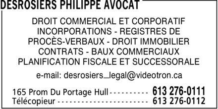 Desrosiers Philippe Avocat (613-276-0111) - Display Ad - DESROSIERS PHILIPPE AVOCAT DROIT COMMERCIAL ET CORPORATIF INCORPORATIONS REGISTRES DE PROCèS-VERBAUX DROIT IMMOBILIER CONTRATS BAUX COMMERCIAUX PLANIFICATION FISCALE ET SUCCESSORALE e-mail: desrosiers_legal@videotron.ca 165 Prom Du Portage Hull 613 276-0111 Télécopieur 613 276-0112