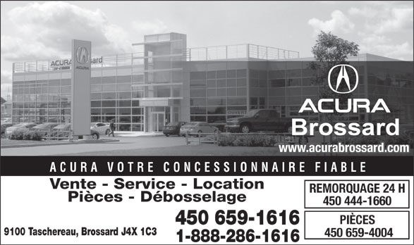 Acura Brossard (1-888-286-1616) - Annonce illustrée======= - Brossard www.acurabrossard.com ACURA VOTRE CONCESSIONNAIRE FIABLE Vente - Service - Location REMORQUAGE 24 H Pièces - Débosselage 450 444-1660 PIÈCES 450 659-1616 9100 Taschereau, Brossard J4X 1C3 450 659-4004 1-888-286-1616