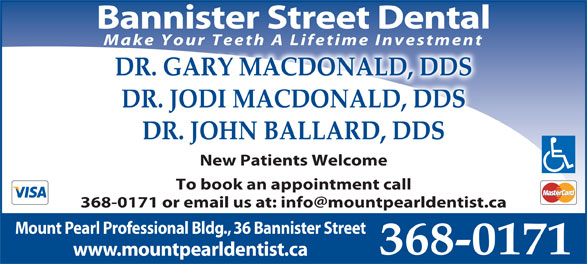 Drs MacDonald & Burridge (709-368-0171) - Annonce illustrée======= - To book an appointment call Mount Pearl Professional Bldg., 36 Bannister Street 368-0171 www.mountpearldentist.ca Bannister Street Dental Make Your Teeth A Lifetime Investment DR. GARY MACDONALD, DDS DR. JODI MACDONALD, DDS DR. JOHN BALLARD, DDS New Patients Welcome