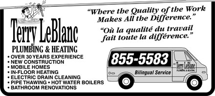 "Terry LeBlanc Plumbing & Heating (506-855-5583) - Display Ad - Terry LeBlanc PLUMBING & HEATING  OVER 30 YEARS EXPERIENCE  NEW CONSTRUCTION  MOBILE HOMES  IN-FLOOR HEATING  ELECTRIC DRAIN CLEANING  PIPE THAWING  HOTWATER BOILERS  BATHROOM RENOVATIONS ""Where the Quality of the Work Makes All the Difference."" ""Où la quality du travail fait toute la difference."" 855-5583 Bilingual Service"
