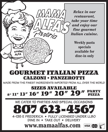 Mama Alfa's Pizzeria Inc (807-623-4567) - Annonce illustrée======= - Relax in our restaurant, take your time and enjoy our fine gourmet Italian cuisine. Weekly pasta specials available for dine-in only GOURMET ITALIAN PIZZA CALZONI   PANZEROTTI MADE FROM THE FINEST INGREDIENTS IMPORTED FROM ALL OVER THE WORLD SIZES AVAILABLE PARTY 8  11  13  16  19  20  29 PIZZA WE CATER TO PARTIES AND SPECIAL OCCASIONS 807 623-4567 4-135 E FREDERICA     FULLY LICENSED UNDER LLBO DINE IN     TAKE OUT     DELIVERY www.mamaalfas.com