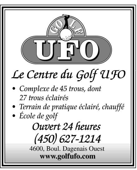 Club de Golf U F O (450-627-1214) - Display Ad - Le Centre du Golf UFO  Complexe de 45 trous, dont 27 trous éclairés  Terrain de pratique éclairé, chauffé  École de golf Ouvert 24 heures (450) 627-1214 4600, Boul. Dagenais Ouest www.golfufo.com