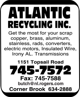 Atlantic Recycling Inc (709-745-7572) - Annonce illustrée======= - ATLANTIC RECYCLING INC. Get the most for your scrap  copper  brass  aluminum  stainless  rads  converters  electric motors  Insulated Wire  Irony AL. Transmissions 1151 Topsail Road 745-7572 Fax: 745-7588 butch@nl.rogers.com Corner Brook 634-2888