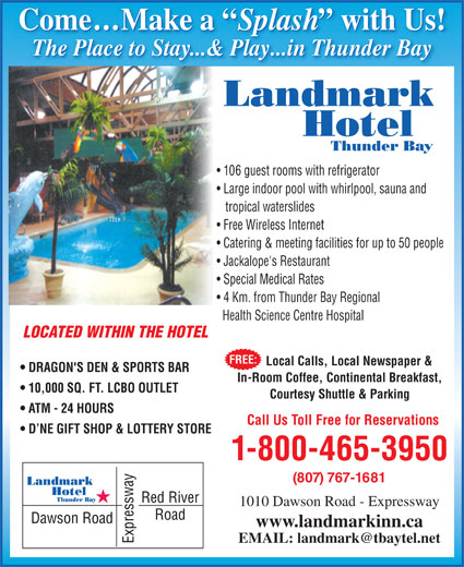 Landmark Hotel (807-767-1681) - Display Ad - Free Wireless Internet Come...Make a Splash with Us! Come...Make a Splash with Us! The Place to Stay...& Play...in Thunder Bay The Place to Stay...& Play...in Thunder BayThe Place to Stay..& Pla...in Thunder Bay Landmark Hotel Thunder Bay 106 guest rooms with refrigerator Large indoor pool with whirlpool, sauna and tropical waterslides Catering & meeting facilities for up to 50 people Jackalope's Restaurant Special Medical Rates 4 Km. from Thunder Bay Regional Health Science Centre Hospital LOCATED WITHIN THE HOTEL FREE: Local Calls, Local Newspaper & DRAGON'S DEN & SPORTS BAR In-Room Coffee, Continental Breakfast, 10,000 SQ. FT. LCBO OUTLET Courtesy Shuttle & Parking ATM - 24 HOURS Call Us Toll Free for Reservations D NE GIFT SHOP & LOTTERY STORE 1-800-465-3950 (807) 767-1681 Landmark Hotel Thunder Bay 1010 Dawson Road - Expressway www.landmarkinn.ca