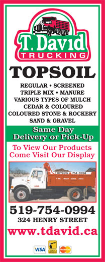 David T Trucking (519-754-0994) - Display Ad - TOPSOIL REGULAR   SCREENED TRIPLE MIX   MANURE VARIOUS TYPES OF MULCH CEDAR & COLOURED COLOURED STONE & ROCKERY SAND & GRAVEL Same Day Delivery or Pick-Up To View Our Products Come Visit Our Display 519-754-0994 324 HENRY STREET www.tdavid.ca  TOPSOIL REGULAR   SCREENED TRIPLE MIX   MANURE VARIOUS TYPES OF MULCH CEDAR & COLOURED COLOURED STONE & ROCKERY SAND & GRAVEL Same Day Delivery or Pick-Up To View Our Products Come Visit Our Display 519-754-0994 324 HENRY STREET www.tdavid.ca