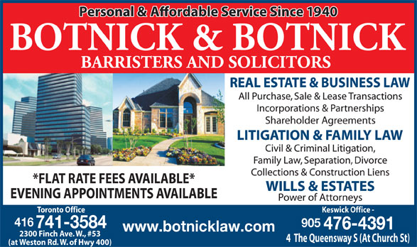 Botnick & Botnick (416-741-3584) - Display Ad - *FLAT RATE FEES AVAILABLE* EVENING APPOINTMENTS AVAILABLE Toronto Office Keswick Office - 416 905 741-3584 476-4391 www.botnicklaw.com 2300 Finch Ave. W., #53 4  The Queensway S (At Church St) (at Weston Rd. W. of Hwy 400)