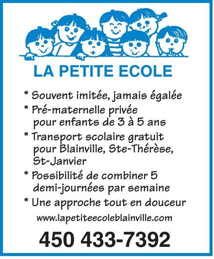 Pré-Maternelle La Petite Ecole (450-433-7392) - Annonce illustrée======= - LA PETITE ECOLE * Souvent imitée, jamais égalée * Pré-maternelle privée pour enfants de 3 à 5 ans * Transport scolaire gratuit pour Blainville, Ste-Thérèse, St-Janvier * Possibilité de combiner 5 demi-journées par semaine * Une approche tout en douceur www.lapetiteecoleblainville.com 450 433-7392  LA PETITE ECOLE * Souvent imitée, jamais égalée * Pré-maternelle privée pour enfants de 3 à 5 ans * Transport scolaire gratuit pour Blainville, Ste-Thérèse, St-Janvier * Possibilité de combiner 5 demi-journées par semaine * Une approche tout en douceur www.lapetiteecoleblainville.com 450 433-7392