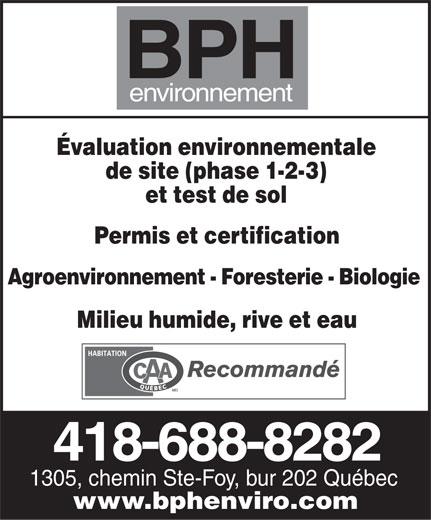 BPH Environnement (418-688-8282) - Annonce illustrée======= - BPH environnement Évaluation environnementale de site (phase 1-2-3) et test de sol Permis et certification Agroenvironnement - Foresterie - Biologie Milieu humide, rive et eau 418-688-8282 1305, chemin Ste-Foy, bur 202 Québec www.bphenviro.com