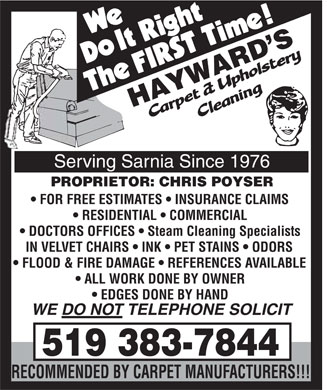 Hayward's Carpet & Upholstery Cleaning (519-383-7844) - Display Ad - We Do It Right The FIRST Time! HAYWARD'S Carpet & Upholstery Cleaning Serving Sarnia Since 1976 PROPRIETOR: CHRIS POYSER FOR FREE ESTIMATES INSURANCE CLAIMS RESIDENTIAL COMMERCIAL DOCTORS OFFICES Steam Cleaning Specialists IN VELVET CHAIRS INK PET STAINS ODORS FLOOD & FIRE DAMAGE REFERENCES AVAILABLE ALL WORK DONE BY OWNER EDGES DONE BY HAND WE DO NOT TELEPHONE SOLICIT 519 383-7844 RECOMMENDED BY CARPET MANUFACTURERS!!!
