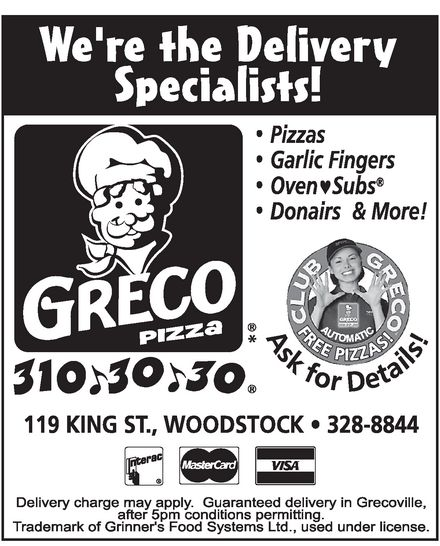 Greco Pizza (310-3030) - Annonce illustrée======= - WE'RE THE DELIVERY SPECIALISTS! GRECO PIZZA PIZZAS GARLIC FINGERS OVEN SUBS DONAIRS & MORE! ASK FOR DETAILS! 310-30-30 AUTOMATIC 119, KING ST., WOODSTOCK 328-8844 INTERAC MASTERCARD VISA DELIVERY CHARGE MAY APPLY. GUARANTEED DELIVERY IN GRECOVILLE, AFTER 5 PM CONDITIONS PERMITTING. TRADEMARK OF GRINNER'S FOOD SYSTEMS LTD., USED INDER LICENSE. WE'RE THE DELIVERY SPECIALISTS! GRECO PIZZA PIZZAS GARLIC FINGERS OVEN SUBS DONAIRS & MORE! ASK FOR DETAILS! 310-30-30 AUTOMATIC 119, KING ST., WOODSTOCK 328-8844 INTERAC MASTERCARD VISA DELIVERY CHARGE MAY APPLY. GUARANTEED DELIVERY IN GRECOVILLE, AFTER 5 PM CONDITIONS PERMITTING. TRADEMARK OF GRINNER'S FOOD SYSTEMS LTD., USED INDER LICENSE. WE'RE THE DELIVERY SPECIALISTS! GRECO PIZZA PIZZAS GARLIC FINGERS OVEN SUBS DONAIRS & MORE! ASK FOR DETAILS! 310-30-30 AUTOMATIC 119, KING ST., WOODSTOCK 328-8844 INTERAC MASTERCARD VISA DELIVERY CHARGE MAY APPLY. GUARANTEED DELIVERY IN GRECOVILLE, AFTER 5 PM CONDITIONS PERMITTING. TRADEMARK OF GRINNER'S FOOD SYSTEMS LTD., USED INDER LICENSE. WE'RE THE DELIVERY SPECIALISTS! GRECO PIZZA PIZZAS GARLIC FINGERS OVEN SUBS DONAIRS & MORE! ASK FOR DETAILS! 310-30-30 AUTOMATIC 119, KING ST., WOODSTOCK 328-8844 INTERAC MASTERCARD VISA DELIVERY CHARGE MAY APPLY. GUARANTEED DELIVERY IN GRECOVILLE, AFTER 5 PM CONDITIONS PERMITTING. TRADEMARK OF GRINNER'S FOOD SYSTEMS LTD., USED INDER LICENSE.