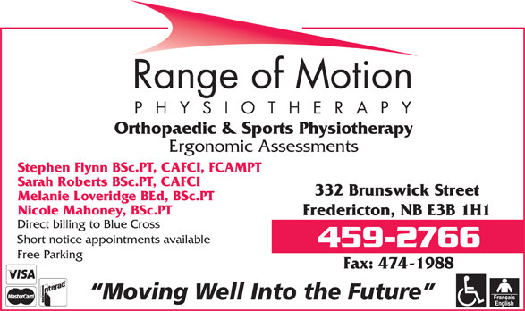 Range Of Motion - Physiotherapy (506-459-2766) - Annonce illustrée======= - Orthopaedic & Sports Physiotherapy Ergonomic Assessments Stephen Flynn BSc.PT, CAFCI, FCAMPT Sarah Roberts BSc.PT, CAFCI 332 Brunswick Street Melanie Loveridge BEd, BSc.PT Nicole Mahoney, BSc.PT Fredericton, NB E3B 1H1 Direct billing to Blue Cross Short notice appointments available Free Parking Fax: 474-1988 Moving Well Into the Future
