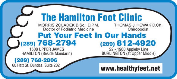 Hamilton Foot Clinic (905-385-4251) - Display Ad - The Hamilton Foot Clinic MORRIS ZOLADEK B.Sc., D.P.M. THOMAS J. HEWAK D.Ch. Doctor of Podiatric Medicine Chiropodist Put Your Feet In Our Hands (289) 768-2794 22 - 1960 Appleby Line1508 UPPER JAMES BURLINGTON (at Upper Middle) HAMILTON (Beside Mandarin) (289) 768-2806 60 Hatt St. Dundas, Suite 202 www.healthyfeet.net