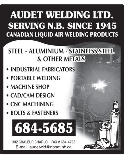 Audet Welding Ltd (506-684-5685) - Annonce illustrée======= - AUDET WELDING LTD. SERVING N.B. SINCE 1945 CANADIAN LIQUID AIR WELDING PRODUCTS STEEL ALUMINIUM STAINLESS STEEL & OTHER METALS INDUSTRIAL FABRICATORS PORTABLE WELDING MACHINE SHOP CAD/CAM DESIGN CNC MACHINING BOLTS & FASTENERS 684-5685 302 CHALEUR CHARLO FAX # 684-4798 E-mail: audetwld@nbnet.nb.ca