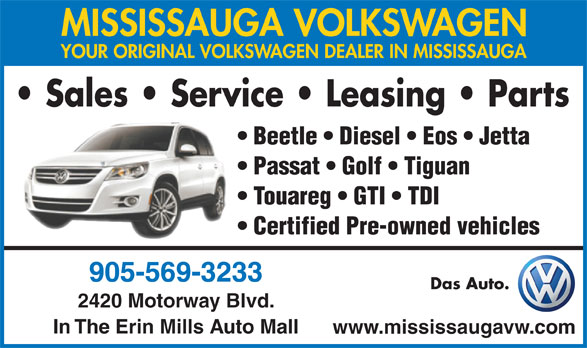 Mississauga Volkswagen (905-569-3233) - Display Ad - YOUR ORIGINAL VOLKSWAGEN DEALER IN MISSISSAUGA Sales   Service   Leasing   Parts Beetle   Diesel   Eos   Jetta Passat   Golf   Tiguan Touareg   GTI   TDI Certified Pre-owned vehicles 905-569-3233 Das Auto. 2420 Motorway Blvd. In The Erin Mills Auto Mall www.mississaugavw.com MISSISSAUGA VOLKSWAGEN
