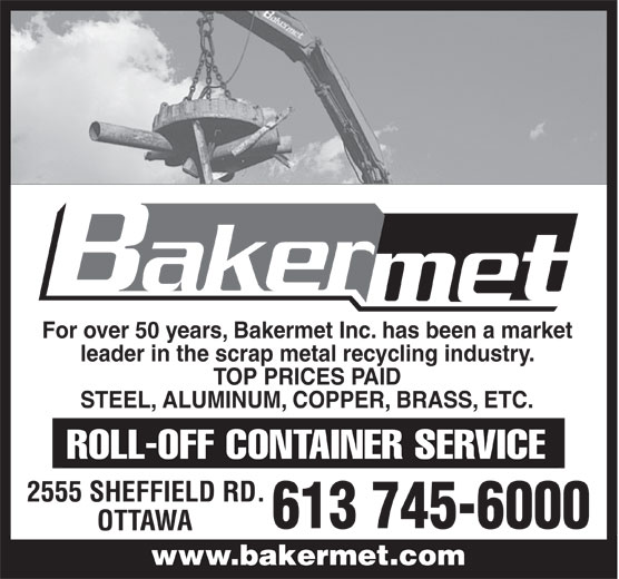 Bakermet Inc (613-745-6000) - Display Ad - leader in the scrap metal recycling industry. TOP PRICES PAID STEEL, ALUMINUM, COPPER, BRASS, ETC. 2555 SHEFFIELD RD. 613 745-6000 OTTAWA For over 50 years, Bakermet Inc. has been a market www.bakermet.comwww.bakermet.com For over 50 years, Bakermet Inc. has been a market leader in the scrap metal recycling industry. TOP PRICES PAID STEEL, ALUMINUM, COPPER, BRASS, ETC. 2555 SHEFFIELD RD. 613 745-6000 OTTAWA www.bakermet.comwww.bakermet.com