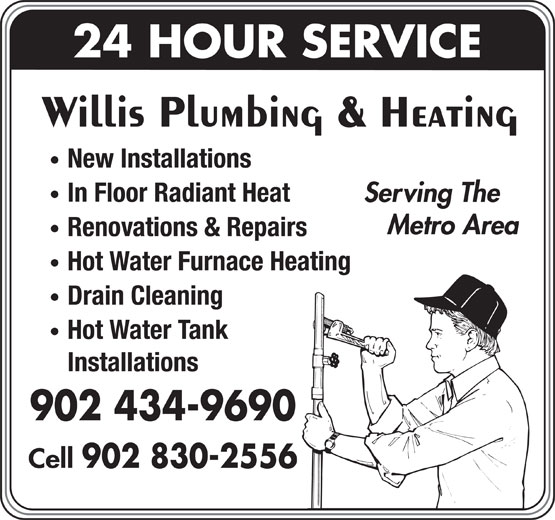 Willis Plumbing & Heating (902-434-9690) - Display Ad - Metro Area Renovations & Repairs Hot Water Furnace Heating Drain Cleaning Hot Water Tank Installations 902 434-9690 Cell 902 830-2556 24 HOUR SERVICE Willis Plumbing & Heating New Installations In Floor Radiant Heat Serving The Metro Area Renovations & Repairs Hot Water Furnace Heating Drain Cleaning Hot Water Tank Installations 902 434-9690 Cell 902 830-2556 24 HOUR SERVICE Willis Plumbing & Heating New Installations In Floor Radiant Heat Serving The