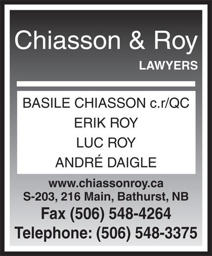 Chiasson & Roy Avocats (506-548-3375) - Annonce illustrée======= - BASILE CHIASSON c.r/QC ERIK ROY LUC ROY ANDRÉ DAIGLE www.chiassonroy.ca S-203, 216 Main, Bathurst, NB Fax (506) 548-4264 Telephone: (506) 548-3375 Chiasson & Roy LAWYERS