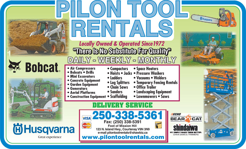 Pilon Tool Rentals (250-338-5361) - Display Ad - Air Compressors Compactors Space Heaters Bobcats   Drills Hoists   Jacks Pressure Washers Mini Excavators Ladders Vacuums   Welders Concrete Equipment Log Splitters Temporary Fencing Rentals Garden Equipment Chain Saws Office Trailer Generators Sanders Landscaping Equipment Aerial Platforms Construction Equipment Scaffolding Lawnmowers   Saws DELIVERY SERVICE 250-338-5361 Fax: (250) 338-5391 Foot of Mission Hill 123 N. Island Hwy., Courtenay V9N 3N9 Great experience www.pilontoolrentals.com Locally Owned & Operated Since1972
