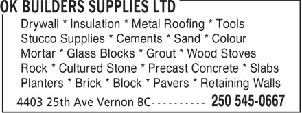 OK Builders Supplies Ltd (250-545-0667) - Annonce illustrée======= - Drywall * Insulation * Metal Roofing * Tools Stucco Supplies * Cements * Sand * Colour Mortar * Glass Blocks * Grout * Wood Stoves Rock * Cultured Stone * Precast Concrete * Slabs Planters * Brick * Block * Pavers * Retaining Walls