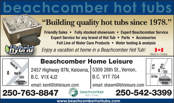 Beachcomber Home Leisure (250-542-3399) - Annonce illustrée======= - Building quality hot tubs since 1978. Friendly Sales      Fully stocked showroom     Expert Beachcomber Service Expert Service for any brand of Hot Tub     Parts     Accessories Full Line of Water Care Products     Water testing & analysis Enjoy a vacation at home in a Beachcomber Hot Tub! Made in Canada Powick Rd Beachcomber Home Leisure 26 St.27 St. 53 Ave. 5309 26th St., Vernon, 2457 Highway 97N, Kelowna, Hwy 97 53 Ave. B.C.  V1T 7G4 B.C.  V1X 4J2 Beachcomber Beachcomber Vernon Kelowna Okanagan Hwy 250-542-3399 250-763-8847 www.beachcomberhottubs.com