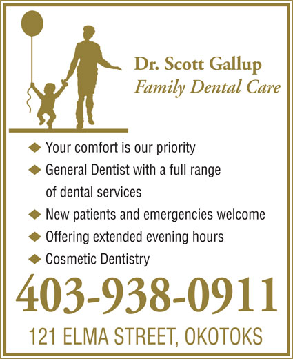 Gallup Scott Dr (403-938-0911) - Annonce illustrée======= - 121 ELMA STREET, OKOTOKS Dr. Scott Gallup Family Dental Care u Your comfort is our priority u General Dentist with a full range of dental services u New patients and emergencies welcome u Offering extended evening hours u Cosmetic Dentistry 403-938-0911