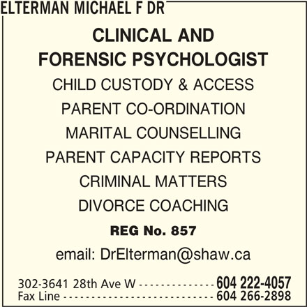 Dr Michael F Elterman (604-222-4057) - Display Ad - ELTERMAN MICHAEL F DR CLINICAL AND FORENSIC PSYCHOLOGIST CHILD CUSTODY & ACCESS PARENT CO-ORDINATION MARITAL COUNSELLING PARENT CAPACITY REPORTS CRIMINAL MATTERS DIVORCE COACHING REG No. 857 302-3641 28th Ave W -------------- 604 222-4057 Fax Line --------------------------- 604 266-2898