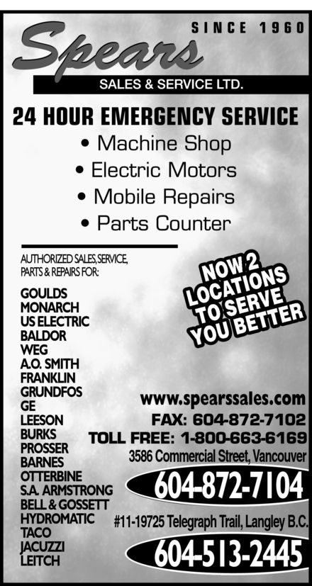 Spears Sales & Service Ltd (604-872-7104) - Display Ad - AUTHORIZED SALES, SERVICE, 2 NOW PARTS & REPAIRS FOR: GOULDS MONARCH US ELECTRIC BALDOR LOCATIONSTO SERVE YOU BETTER WEG A.O.  SMITH FRANKLIN GRUNDFOS www.spearssales.com GE LEESON BURKS PROSSER 3586 Commercial Street, Vancouver BARNES OTTERBINE S.A.  ARMSTRONG 604-872-7104 BELL & GOSSETT HYDROMATIC #11-19725 Telegraph Trail, Langley B.C. TACO JACUZZI LEITCH 604-513-2445