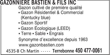 Gazonnière Bastien & Fils Inc (450-477-0061) - Annonce illustrée======= - Gazon cultivé de première qualité Gazon Résidentiel & Commercial (Kentucky blue) Gazon Sportif Gazon Écologique (LEED) Terre   Sable   Engrais Synonyme d'excellence depuis 1963 www.gazonbastien.com