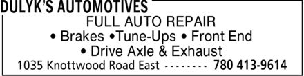 Dulyk's Automotives (780-413-9614) - Display Ad - FULL AUTO REPAIR ¿ Brakes ¿Tune-Ups ¿ Front End ¿ Drive Axle & Exhaust FULL AUTO REPAIR ¿ Brakes ¿Tune-Ups ¿ Front End ¿ Drive Axle & Exhaust