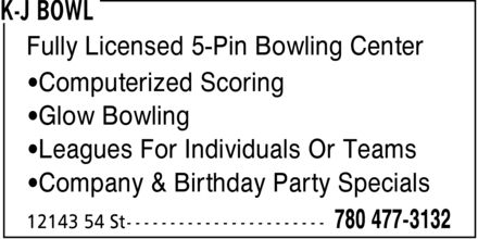 K-J Bowl (780-477-3132) - Display Ad - Fully Licensed 5-Pin Bowling Center ¿Computerized Scoring ¿Glow Bowling ¿Leagues For Individuals Or Teams ¿Company & Birthday Party Specials