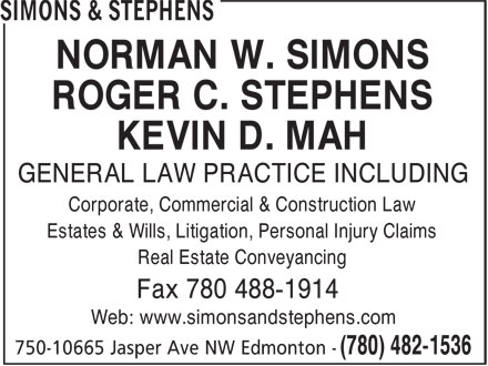 Simons & Stephens (780-482-1536) - Display Ad - NORMAN W. SIMONS ROGER C. STEPHENS KEVIN D. MAH GENERAL LAW PRACTICE INCLUDING Corporate, Commercial & Construction Law Estates & Wills, Litigation, Personal Injury Claims Real Estate Conveyancing Fax 780 488-1914 Web: www.simonsandstephens.com NORMAN W. SIMONS ROGER C. STEPHENS KEVIN D. MAH GENERAL LAW PRACTICE INCLUDING Corporate, Commercial & Construction Law Estates & Wills, Litigation, Personal Injury Claims Real Estate Conveyancing Fax 780 488-1914 Web: www.simonsandstephens.com