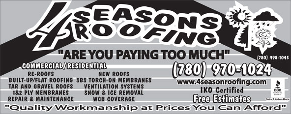 """4 Seasons Roofing (780-498-1045) - Annonce illustrée======= - """"ARE YOU PAYING TOO MUCH"""" (780) 498-1045 (780) 970-1024 RE-ROOFSRE-ROOFS NEW ROOFS BUILT-UP/FLAT ROOFINGBUILT-UP/FLAT ROOFING SBS TORCH-ON MEMBRANES www.4seasonroofing.com TAR AND GRAVEL ROOFSTAR AND GRAVEL ROOFS VENTILATION SYSTEMS IKO Certified 1&2 PLY MEMBRANES1&2 PLY MEMBRANES SNOW & ICE REMOVAL REPAIR & MAINTENANCEREPAIR & MAINTENANCE WCB COVERAGE Free Estimates """"ARE YOU PAYING TOO MUCH"""" (780) 498-1045 (780) 970-1024 RE-ROOFSRE-ROOFS NEW ROOFS BUILT-UP/FLAT ROOFINGBUILT-UP/FLAT ROOFING SBS TORCH-ON MEMBRANES www.4seasonroofing.com TAR AND GRAVEL ROOFSTAR AND GRAVEL ROOFS VENTILATION SYSTEMS IKO Certified 1&2 PLY MEMBRANES1&2 PLY MEMBRANES SNOW & ICE REMOVAL REPAIR & MAINTENANCEREPAIR & MAINTENANCE WCB COVERAGE Free Estimates"""