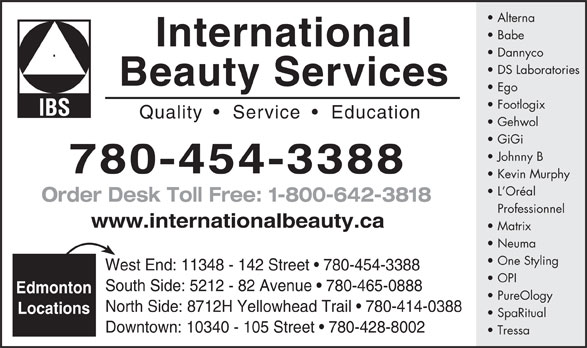 International Beauty Services (780-454-3388) - Display Ad - Alterna Babe International Dannyco DS Laboratories Beauty Services Ego Footlogix Quality     Service    Education Gehwol GiGi Johnny B 780-454-3388 Kevin Murphy L Oréal Order Desk Toll Free: 1-800-642-3818 Professionnel www.internationalbeauty.ca Matrix Neuma One Styling West End: 11348 - 142 Street   780-454-3388 OPI South Side: 5212 - 82 Avenue   780-465-0888 Edmonton PureOlogy North Side: 8712H Yellowhead Trail   780-414-0388 Locations SpaRitual Downtown: 10340 - 105 Street   780-428-8002 Tressa Alterna Babe International Dannyco DS Laboratories Beauty Services Ego Footlogix Quality     Service    Education Gehwol GiGi Johnny B 780-454-3388 Kevin Murphy L Oréal Order Desk Toll Free: 1-800-642-3818 Professionnel www.internationalbeauty.ca Matrix Neuma One Styling West End: 11348 - 142 Street   780-454-3388 OPI South Side: 5212 - 82 Avenue   780-465-0888 Edmonton PureOlogy North Side: 8712H Yellowhead Trail   780-414-0388 Locations SpaRitual Downtown: 10340 - 105 Street   780-428-8002 Tressa