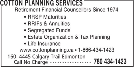 Cotton Planning Services (780-434-1423) - Display Ad - • RRSP Maturities • RRIFs & Annuities • Segregated Funds • Estate Organization & Tax Planning • Life Insurance www.cottonplanning.ca • 1-866-434-1423 Retirement Financial Counsellors Since 1974 Retirement Financial Counsellors Since 1974 • RRSP Maturities • RRIFs & Annuities • Segregated Funds • Estate Organization & Tax Planning • Life Insurance www.cottonplanning.ca • 1-866-434-1423