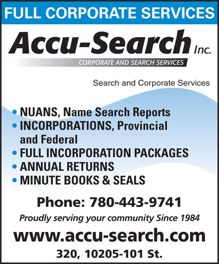 Accu Search (780-424-2340) - Annonce illustrée======= - FULL CORPORATE SERVICES Search and Corporate Services NUANS, Name Search Reports INCORPORATIONS, Provincial and Federal FULL INCORPORATION PACKAGES ANNUAL RETURNS MINUTE BOOKS & SEALS Phone: 780-443-9741 Proudly serving your community Since 1984 www.accu-search.com 320, 10205-101 St. www.accu-search.com 320, 10205-101 St. FULL CORPORATE SERVICES Search and Corporate Services NUANS, Name Search Reports INCORPORATIONS, Provincial and Federal FULL INCORPORATION PACKAGES ANNUAL RETURNS MINUTE BOOKS & SEALS Phone: 780-443-9741 Proudly serving your community Since 1984