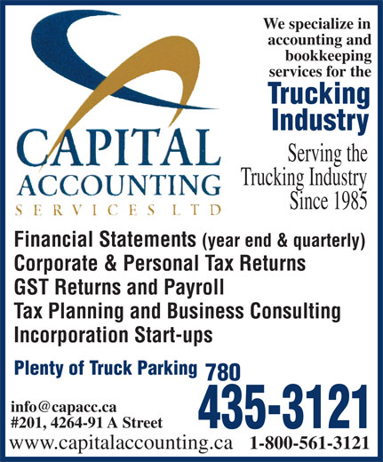 Capital Accounting Services Ltd (780-435-3121) - Annonce illustrée======= - accounting and services for the bookkeeping We specialize in Trucking Serving the Industry accounting and bookkeeping services for the Trucking Industry Serving the Trucking Industry Since 1985 Financial Statements (year end & quarterly) Corporate & Personal Tax Returns GST Returns and Payroll Tax Planning and Business Consulting Incorporation Start-ups Plenty of Truck Parking 780 #201, 4264-91 A Street 435-3121 www.capitalaccounting.ca 1-800-561-3121 We specialize in Trucking Industry Since 1985 Financial Statements (year end & quarterly) Corporate & Personal Tax Returns GST Returns and Payroll Tax Planning and Business Consulting Incorporation Start-ups Plenty of Truck Parking 780 #201, 4264-91 A Street 435-3121 www.capitalaccounting.ca 1-800-561-3121