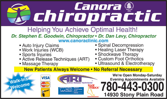 Canora Chiropractic (780-443-0300) - Annonce illustrée======= - Helping You Achieve Optimal Health! Dr. Stephen E. Goodwin, Chiropractor Dr. Dan Levy, Chiropractor www.canoraclinic.com Spinal Decompression Auto Injury Claims Healing Laser Therapy Work Injuries (WCB) Shockwave Therapy Sports Injuries Custom Foot Orthotics Active Release Techniques (ART) Ultrasound & Electrotherapy Massage Therapy New Patients Always Welcome   No Referral Necessary We're Open Monday-Saturday Evening Appointments Available Walk-Ins Welcome 780-443-0300 14930 Stony Plain Road