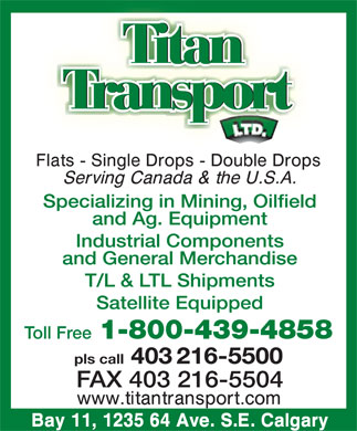 Titan Transport Ltd (403-216-5500) - Annonce illustrée======= - TitTitanan Transport   Transport Specializing in Mining, Oilfield and Ag. Equipment Industrial Components and General Merchandise T/L & LTL Shipments Satellite Equipped Toll Free 1-800-439-4858 pls call 403 216-5500 FAX 403 216-5504  TitTitanan Transport   Transport Specializing in Mining, Oilfield and Ag. Equipment Industrial Components and General Merchandise T/L & LTL Shipments Satellite Equipped Toll Free 1-800-439-4858 pls call 403 216-5500 FAX 403 216-5504