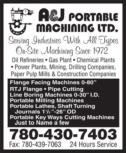 A & J Portable Machining Ltd (780-430-7403) - Annonce illustrée======= - Oil Refineries   Gas Plant   Chemical Plants Power Plants, Mining, Drilling Companies, Paper Pulp Mills & Construction Companies Flange Facing Machines 0-80 RTJ Flange   Pipe Cutting Line Boring Machines 0-30   I.D. Portable Milling Machines Portable Lathes, Shaft Turning Journals  1 /  -26  OD Portable Key Ways Cutting Machines Just to Name a few 780-430-7403 Fax: 780-439-7063     24 Hours Service Oil Refineries   Gas Plant   Chemical Plants Power Plants, Mining, Drilling Companies, Paper Pulp Mills & Construction Companies Flange Facing Machines 0-80 RTJ Flange   Pipe Cutting Line Boring Machines 0-30   I.D. Portable Milling Machines Portable Lathes, Shaft Turning Journals  1 /  -26  OD Portable Key Ways Cutting Machines Just to Name a few 780-430-7403 Fax: 780-439-7063     24 Hours Service