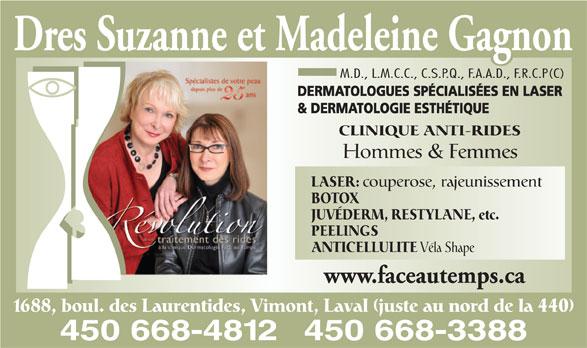 Dermatologie Face Au Temps Inc Drs (450-668-4812) - Annonce illustrée======= - Véla Shape www.faceautemps.ca 1688, boul. des Laurentides, Vimont, Laval (juste au nord de la 440) 450 668-3388450 668-4812 Dres Suzanne et Madeleine Gagnon M.D., L.M.C.C., C.S.P.Q., F.A.A.D., F.R.C.P(C) DERMATOLOGUES SPÉCIALISÉES EN LASER CLINIQUE ANTI-RIDES Hommes & Femmes LASER: couperose, rajeunissement BOTOX JUVÉDERM, RESTYLANE, etc. PEELINGS ANTICELLULITE & DERMATOLOGIE ESTHÉTIQUE