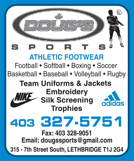 Doug's Sports Ltd (403-327-5751) - Display Ad - ATHLETIC FOOTWEAR Football   Softball   Boxing   Soccer Basketball   Baseball   Volleyball   Rugby Team Uniforms & Jackets EmbroiderySilk ScreeningTrophies 403 327-5751 Fax: 403 328-9051 315 - 7th Street South, LETHBRIDGE T1J 2G4