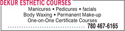 DeKur Esthetic Courses (780-467-6165) - Display Ad - Manicures ¿ Pedicures ¿ facials Body Waxing ¿ Permanent Make-up One-on-One Certificate Courses Manicures ¿ Pedicures ¿ facials Body Waxing ¿ Permanent Make-up One-on-One Certificate Courses