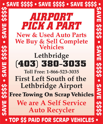 Airport Pick A Part (403-380-3035) - Display Ad - SAVE $$$$   SAVE $$$$   SAVE $$$$ SAVE $$$$   SAVE $$$$   SAVE $$$$ AIRPORT PICK A PART New & Used Auto Parts We Buy & Sell Complete Vehicles Lethbridge (403) 380-3035 Toll Free: 1-866-523-3035 First Left South of the Lethbridge Airport Free Towing On Scrap Vehicles We are A Self Service Auto Recycler SAVE $$$$   SAVE $$$$   SAVE $$$$ TOP $$ PAID FOR SCRAP VEHICLES