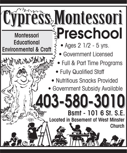 Cypress Montessori (403-580-3010) - Display Ad - Cypress Montessori Cypress Montessori Montessori Preschool Educational Ages 2 1/2 - 5 yrs. Environmental & Craft Government Licensed Full & Part Time Programs Fully Qualified Staff Nutritious Snacks Provided Government Subsidy Available 403-580-3010 403-580-3010 Bsmt - 101 6 St. S.E. 6-665 Kingsway Ave. S.E. Located in Basement of West Minster Church