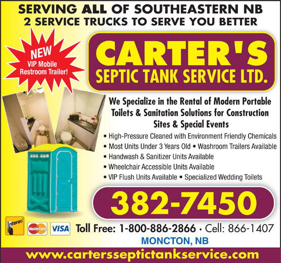 Carter's Septic Tank Service Ltd (506-382-7450) - Display Ad - ALL We Specialize in the Rental of Modern Portable We Toilets & Sanitation Solutions for Construction Sites & Special Events High-Pressure Cleaned with Environment Friendly ChemicalsHig Most Units Under 3 Years Old   Washroom Trailers Available  M Handwash & Sanitizer Units Available  H 2 SERVICE TRUCKS TO SERVE YOU BETTER NEW VIP Mobile Restroom Trailer! Wheelchair Accessible Units Available  W VIP Flush Units Available   Specialized Wedding Toilets  V 382-7450 Toll Free: 1-800-886-2866 · Cell: 866-1407 1-800-886-2866 · Toll Free: Cell: 866-1407 MONCTON, NB www.cartersseptictankservice.com SERVING OF SOUTHEASTERN NB