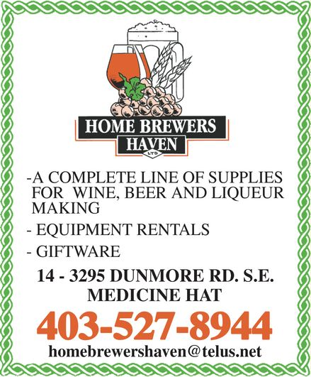 Home Brewers Haven Ltd (403-527-8944) - Display Ad - HOME BREWERS HAVEN LTD A COMPLETE LINE OF SUPPLIES FOR WINE, BEER AND LIQUEUR MAKING EQUIPMENT RENTALS GIFTWARE 14 - 3295 DUNMORE RD. S.E. MEDICINE HAT 403-527-8944 homebrewershaven@telus.net