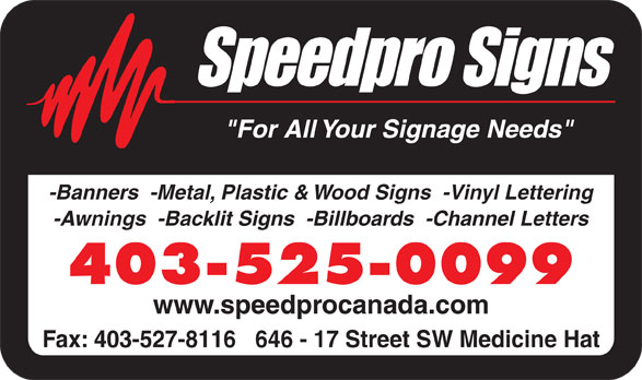 "Speedpro Signs (403-527-7755) - Display Ad - ""For All Your Signage Needs"" -Banners  -Metal, Plastic & Wood Signs  -Vinyl Lettering -Awnings  -Backlit Signs  -Billboards  -Channel Letters 403-525-0099 www.speedprocanada.com Fax: 403-527-8116   646 - 17 Street SW Medicine Hat"