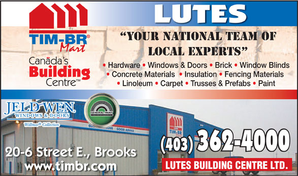 Lutes Building Centre Ltd (403-362-4000) - Annonce illustrée======= - LUTES YOUR NATIONAL TEAM OF LOCAL EXPERTS Hardware   Windows & Doors   Brick   Window Blinds Concrete Materials    Insulation   Fencing Materials Linoleum   Carpet   Trusses & Prefabs   Paint (40(403) 3) 362-4000362-4000 20-6 Street E., Brooks LUTES BUILDING CENTRE LTD. www.timbr.com  LUTES YOUR NATIONAL TEAM OF LOCAL EXPERTS Hardware   Windows & Doors   Brick   Window Blinds Concrete Materials    Insulation   Fencing Materials Linoleum   Carpet   Trusses & Prefabs   Paint (40(403) 3) 362-4000362-4000 20-6 Street E., Brooks LUTES BUILDING CENTRE LTD. www.timbr.com  LUTES YOUR NATIONAL TEAM OF LOCAL EXPERTS Hardware   Windows & Doors   Brick   Window Blinds Concrete Materials    Insulation   Fencing Materials Linoleum   Carpet   Trusses & Prefabs   Paint (40(403) 3) 362-4000362-4000 20-6 Street E., Brooks LUTES BUILDING CENTRE LTD. www.timbr.com